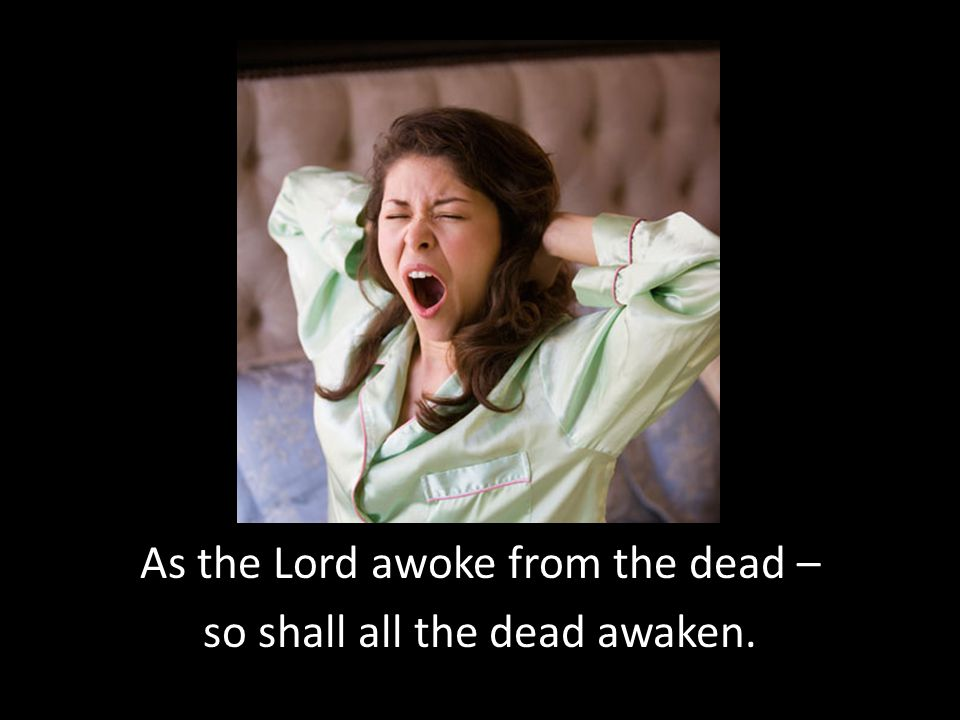 As the Lord awoke from the dead – so shall all the dead awaken.
