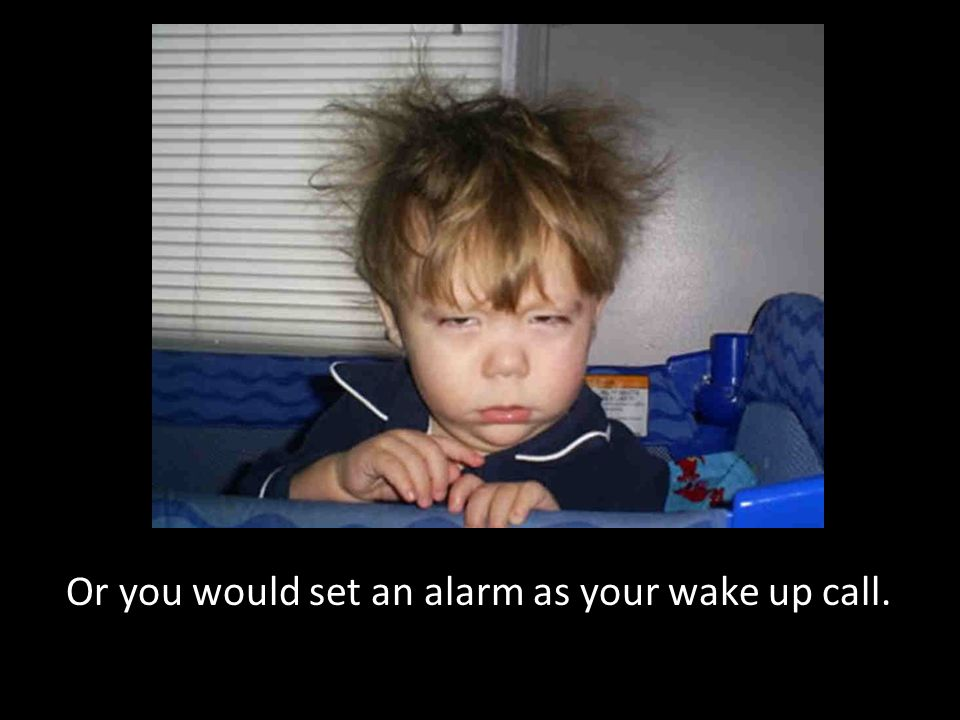Or you would set an alarm as your wake up call.