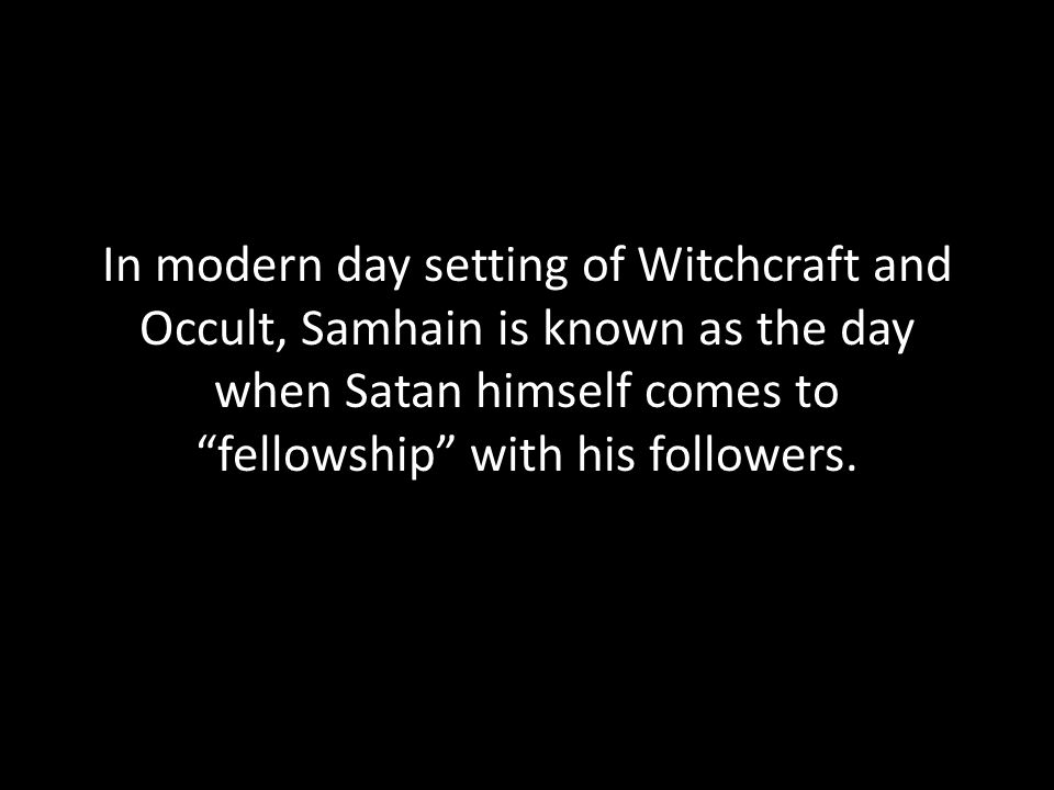 In modern day setting of Witchcraft and Occult, Samhain is known as the day when Satan himself comes to fellowship with his followers.