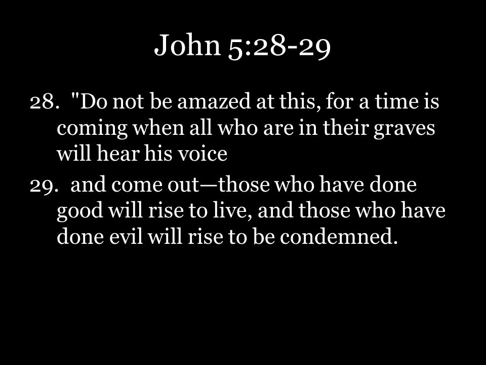 John 5:28-29 Do not be amazed at this, for a time is coming when all who are in their graves will hear his voice.