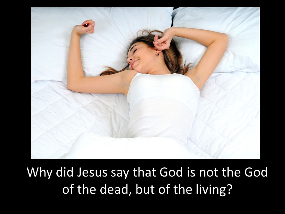 Why did Jesus say that God is not the God of the dead, but of the living