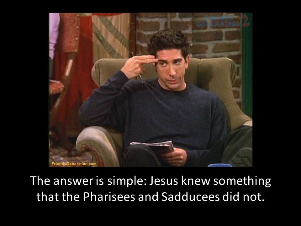 The answer is simple: Jesus knew something that the Pharisees and Sadducees did not.