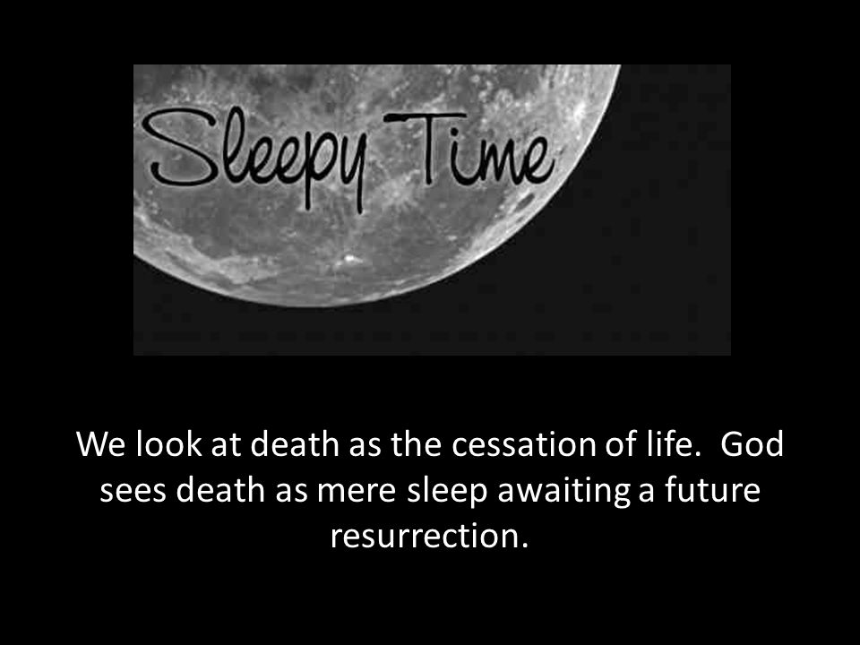 We look at death as the cessation of life
