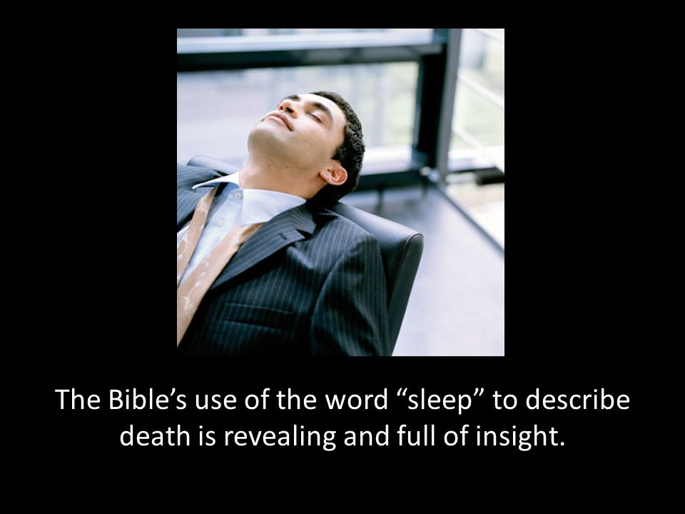 The Bible's use of the word sleep to describe death is revealing and full of insight.