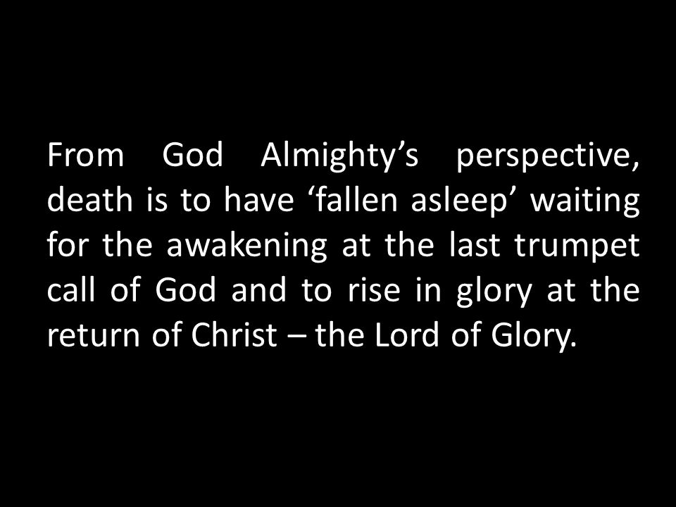 From God Almighty's perspective, death is to have 'fallen asleep' waiting for the awakening at the last trumpet call of God and to rise in glory at the return of Christ – the Lord of Glory.
