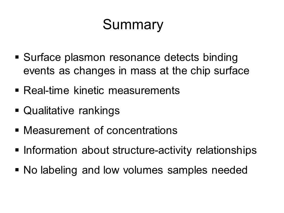 Summary Surface plasmon resonance detects binding events as changes in mass at the chip surface. Real-time kinetic measurements.