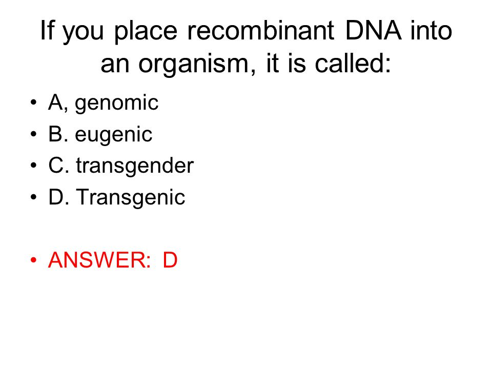 If you place recombinant DNA into an organism, it is called:
