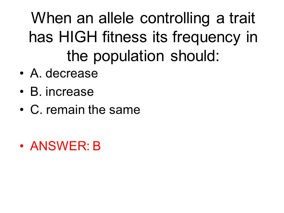 When an allele controlling a trait has HIGH fitness its frequency in the population should: