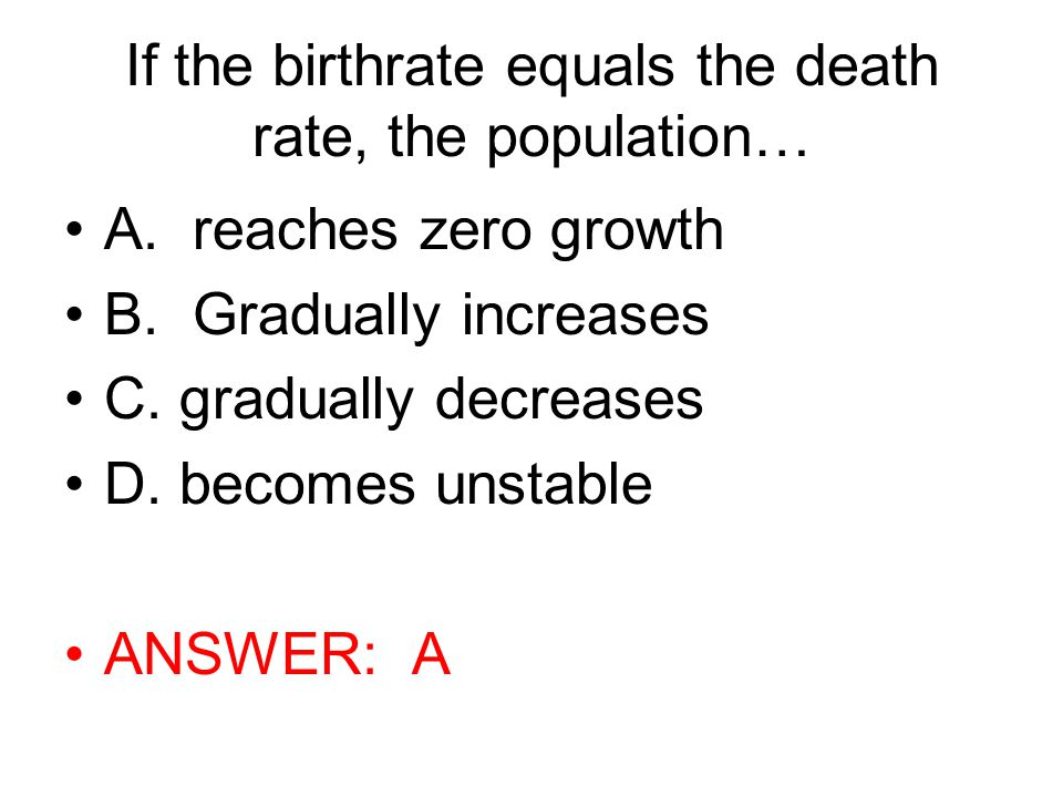 If the birthrate equals the death rate, the population…