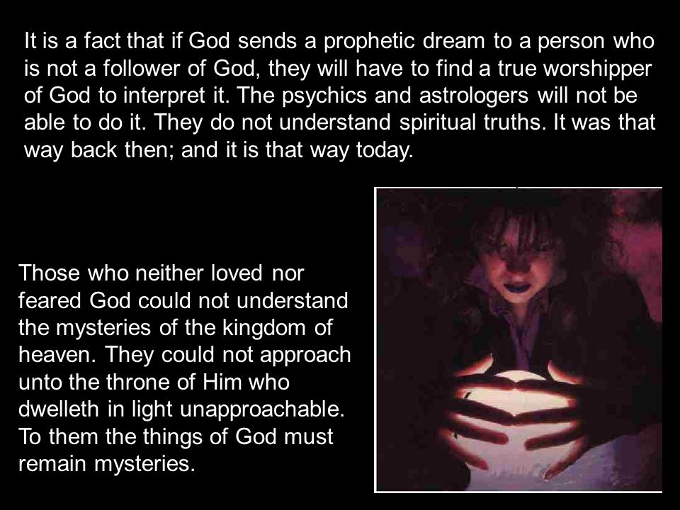 It is a fact that if God sends a prophetic dream to a person who is not a follower of God, they will have to find a true worshipper of God to interpret it. The psychics and astrologers will not be able to do it. They do not understand spiritual truths. It was that way back then; and it is that way today.