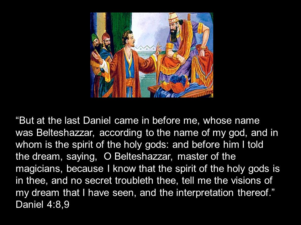 But at the last Daniel came in before me, whose name was Belteshazzar, according to the name of my god, and in whom is the spirit of the holy gods: and before him I told the dream, saying, O Belteshazzar, master of the magicians, because I know that the spirit of the holy gods is in thee, and no secret troubleth thee, tell me the visions of my dream that I have seen, and the interpretation thereof. Daniel 4:8,9