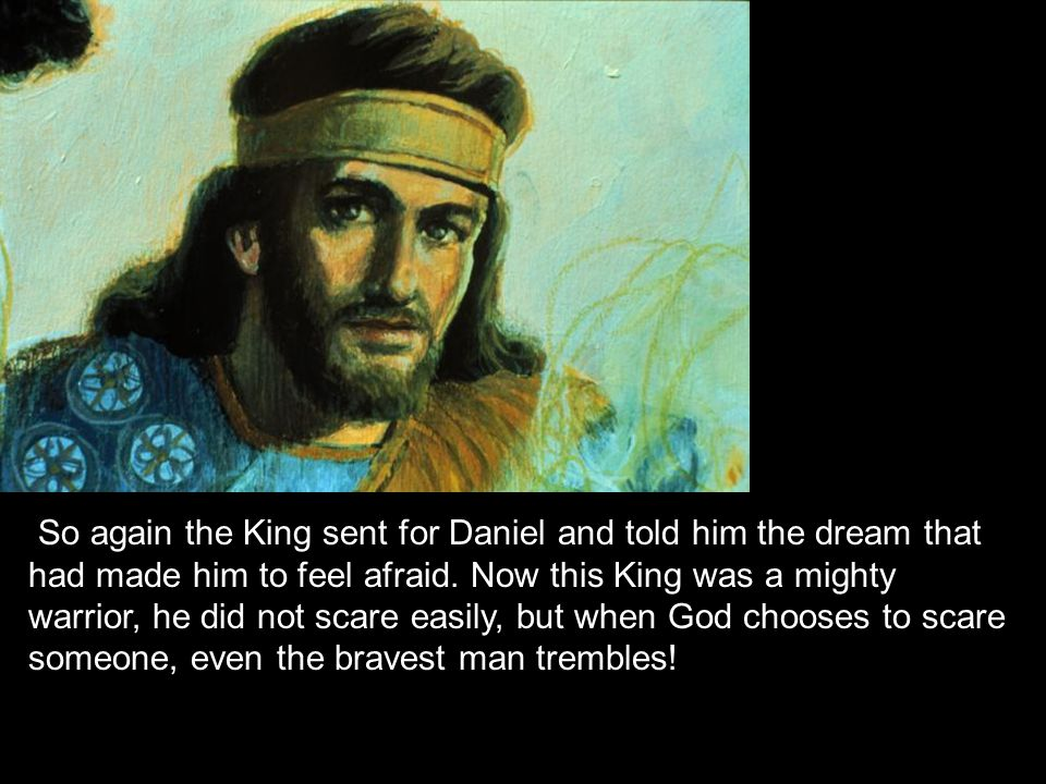 So again the King sent for Daniel and told him the dream that had made him to feel afraid.