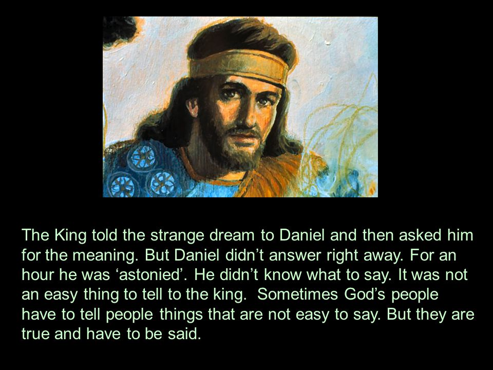 The King told the strange dream to Daniel and then asked him for the meaning.