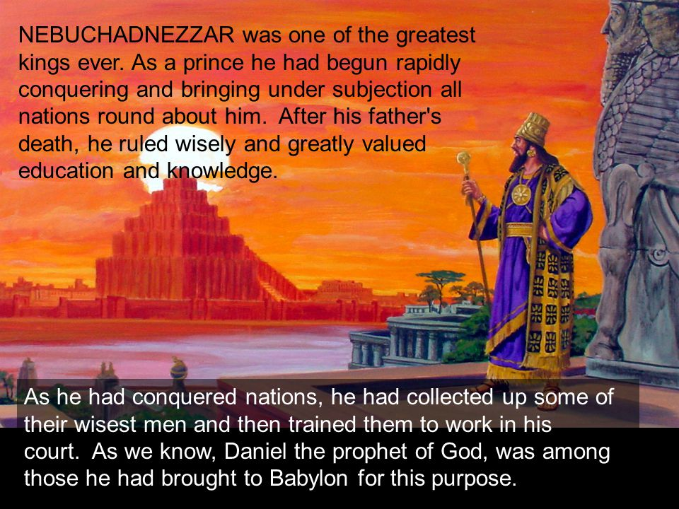 NEBUCHADNEZZAR was one of the greatest kings ever