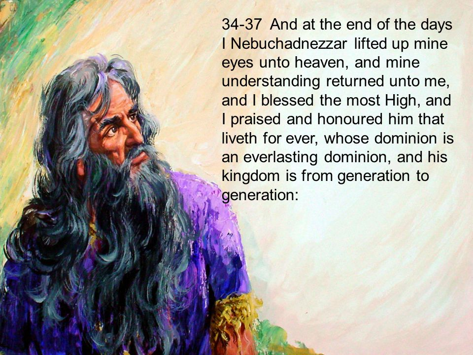 34-37 And at the end of the days I Nebuchadnezzar lifted up mine eyes unto heaven, and mine understanding returned unto me, and I blessed the most High, and I praised and honoured him that liveth for ever, whose dominion is an everlasting dominion, and his kingdom is from generation to generation: