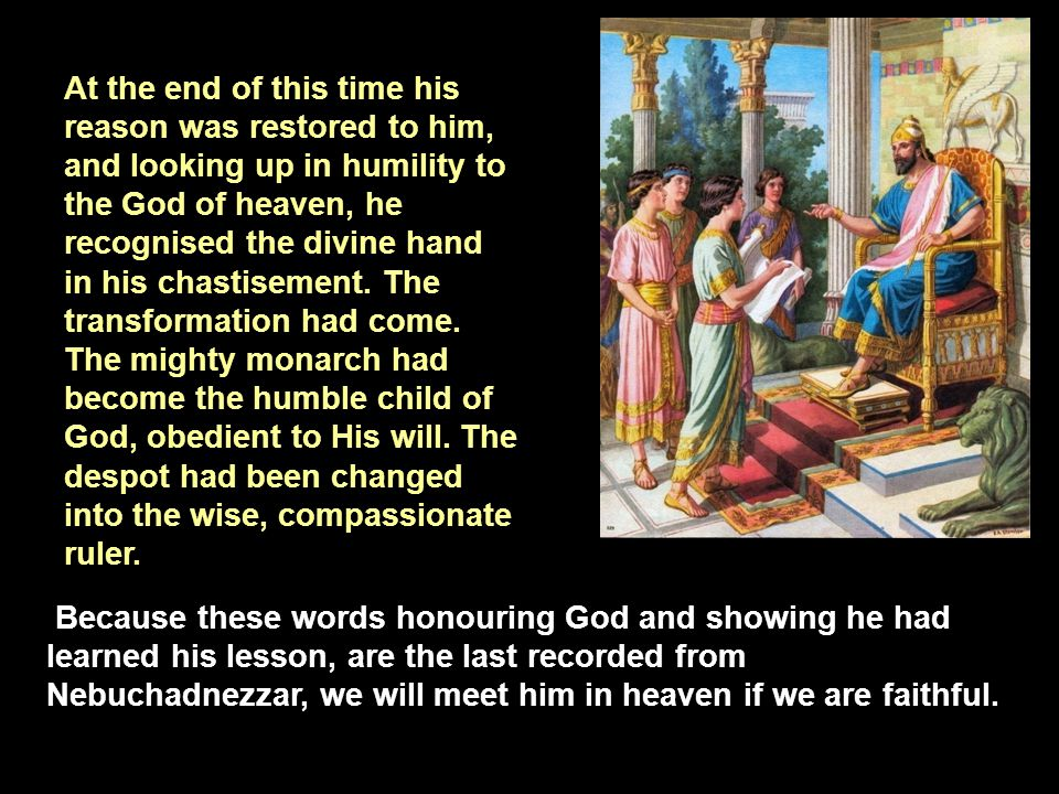 At the end of this time his reason was restored to him, and looking up in humility to the God of heaven, he recognised the divine hand in his chastisement. The transformation had come. The mighty monarch had become the humble child of God, obedient to His will. The despot had been changed into the wise, compassionate ruler.
