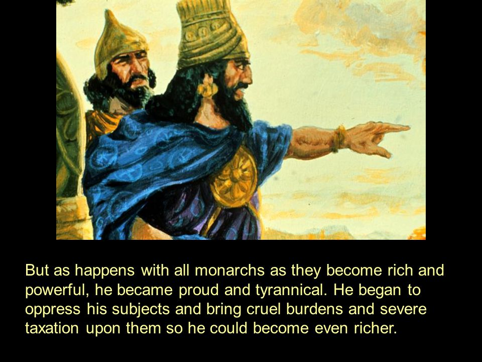 But as happens with all monarchs as they become rich and powerful, he became proud and tyrannical.