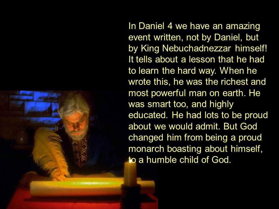 In Daniel 4 we have an amazing event written, not by Daniel, but by King Nebuchadnezzar himself.