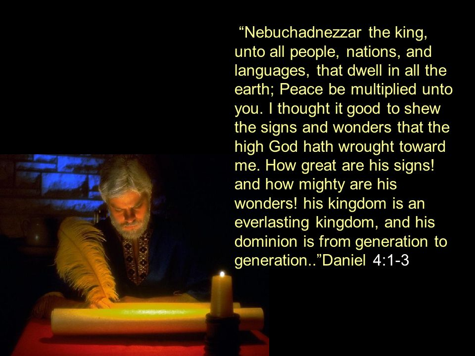 Nebuchadnezzar the king, unto all people, nations, and languages, that dwell in all the earth; Peace be multiplied unto you.
