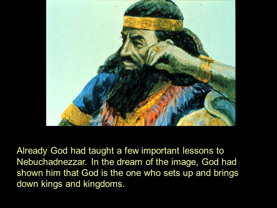 Already God had taught a few important lessons to Nebuchadnezzar