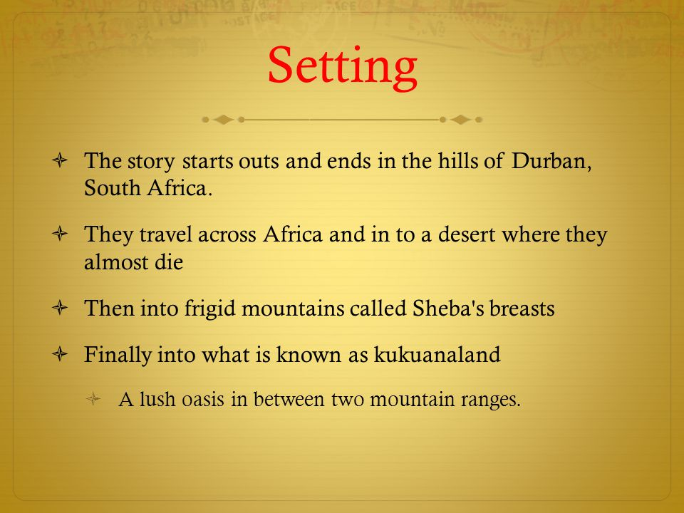 Setting The story starts outs and ends in the hills of Durban, South Africa. They travel across Africa and in to a desert where they almost die.