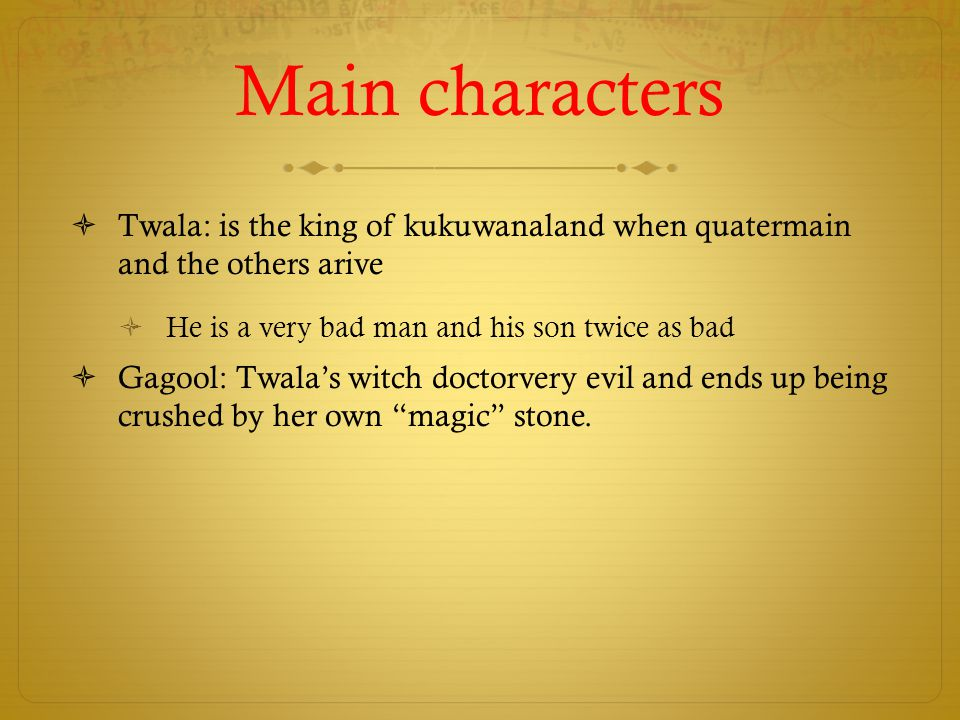 Main characters Twala: is the king of kukuwanaland when quatermain and the others arive. He is a very bad man and his son twice as bad.