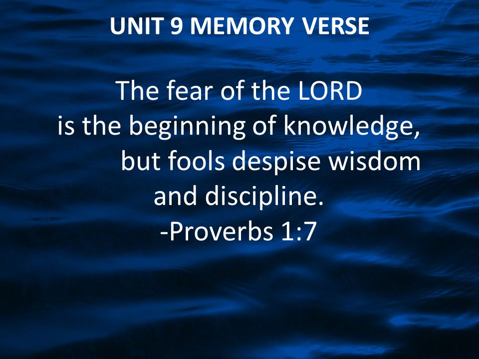 UNIT 9 MEMORY VERSE The fear of the LORD is the beginning of knowledge, but fools despise wisdom and discipline.