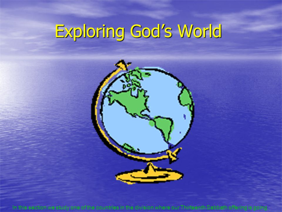 Exploring God's World In this section we study one of the countries in the division where our Thirteenth Sabbath offering is going.