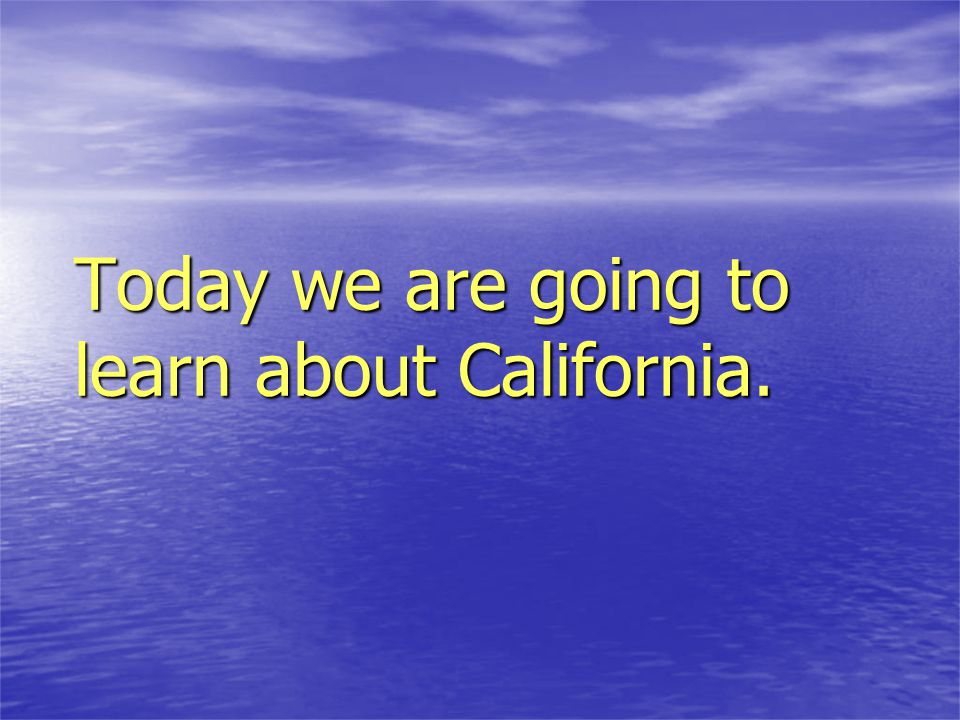 Today we are going to learn about California.