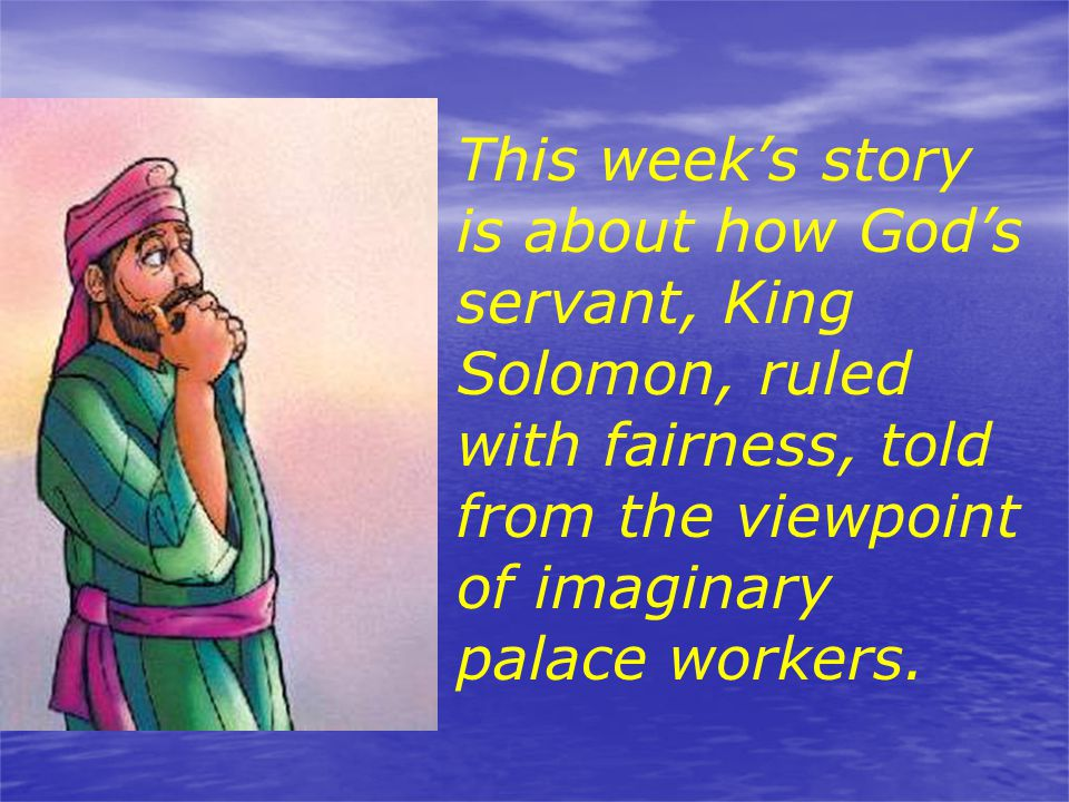 This week's story is about how God's servant, King Solomon, ruled with fairness, told from the viewpoint of imaginary palace workers.