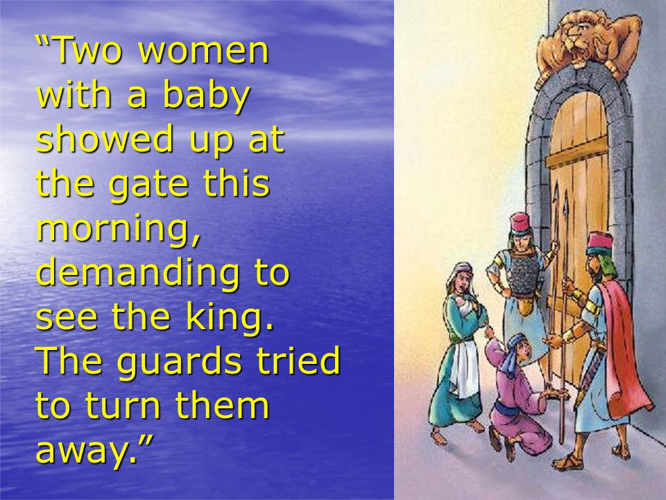 Two women with a baby showed up at the gate this morning, demanding to see the king.
