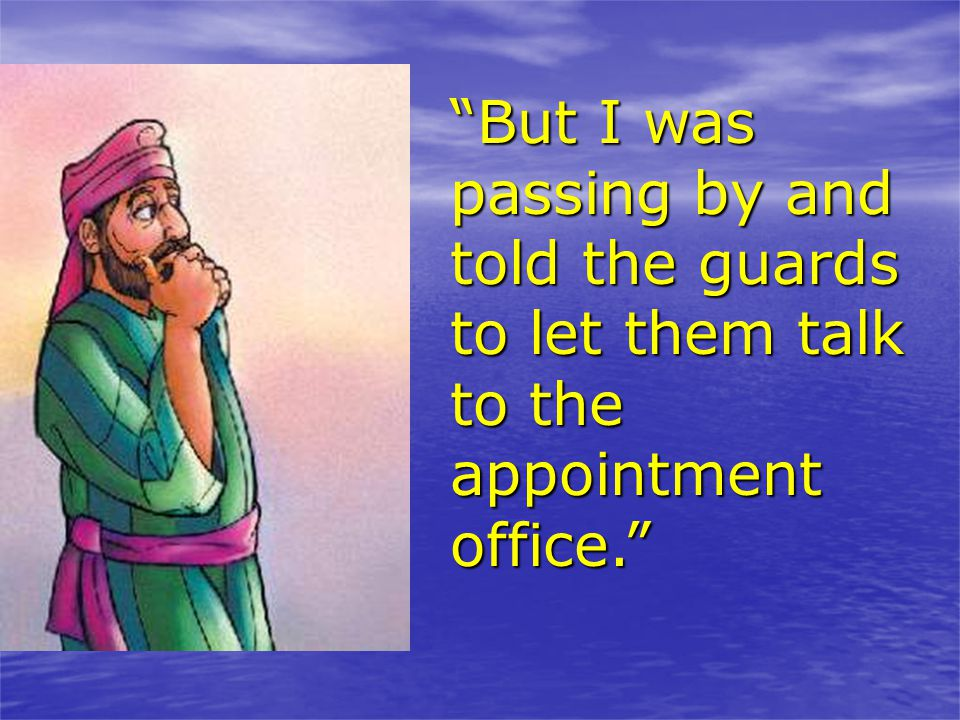 But I was passing by and told the guards to let them talk to the appointment office.