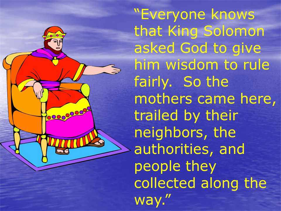 Everyone knows that King Solomon asked God to give him wisdom to rule fairly.