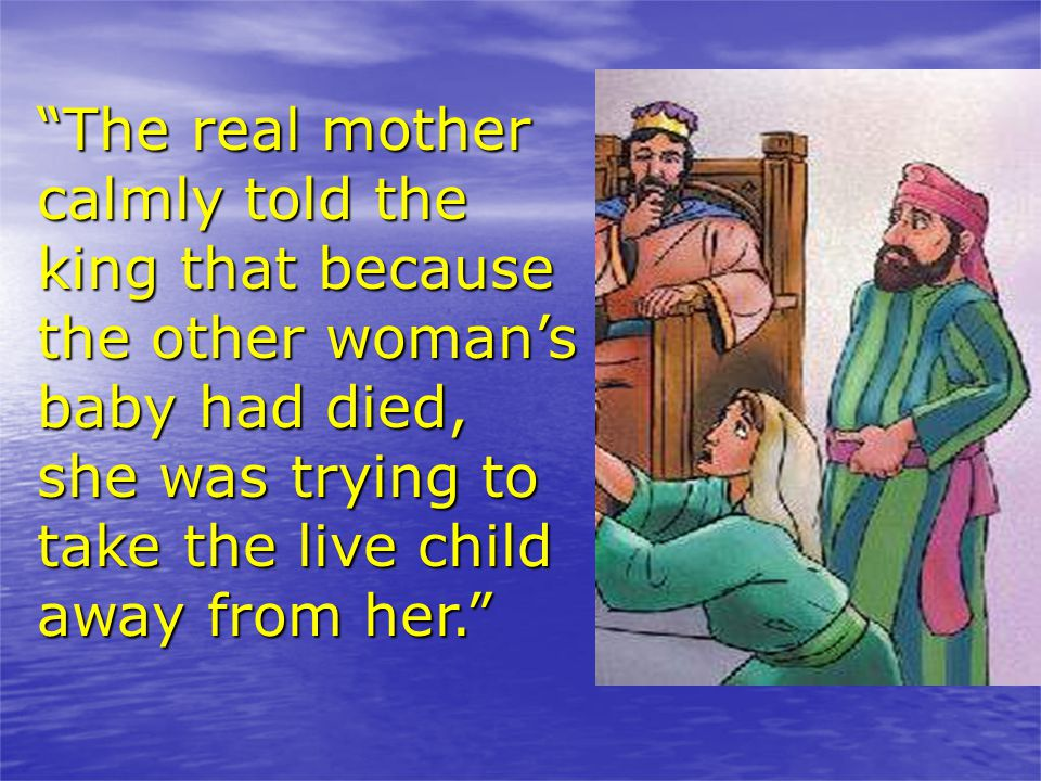 The real mother calmly told the king that because the other woman's baby had died, she was trying to take the live child away from her.