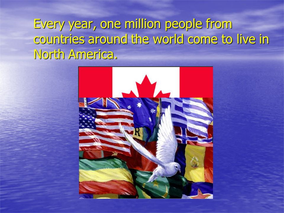 Every year, one million people from countries around the world come to live in North America.