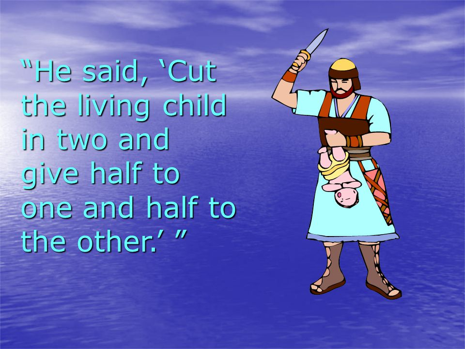 He said, 'Cut the living child in two and give half to one and half to the other.'