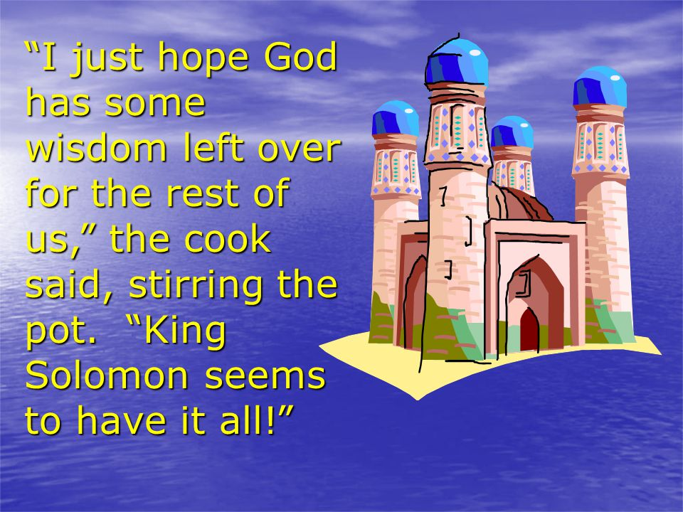 I just hope God has some wisdom left over for the rest of us, the cook said, stirring the pot.