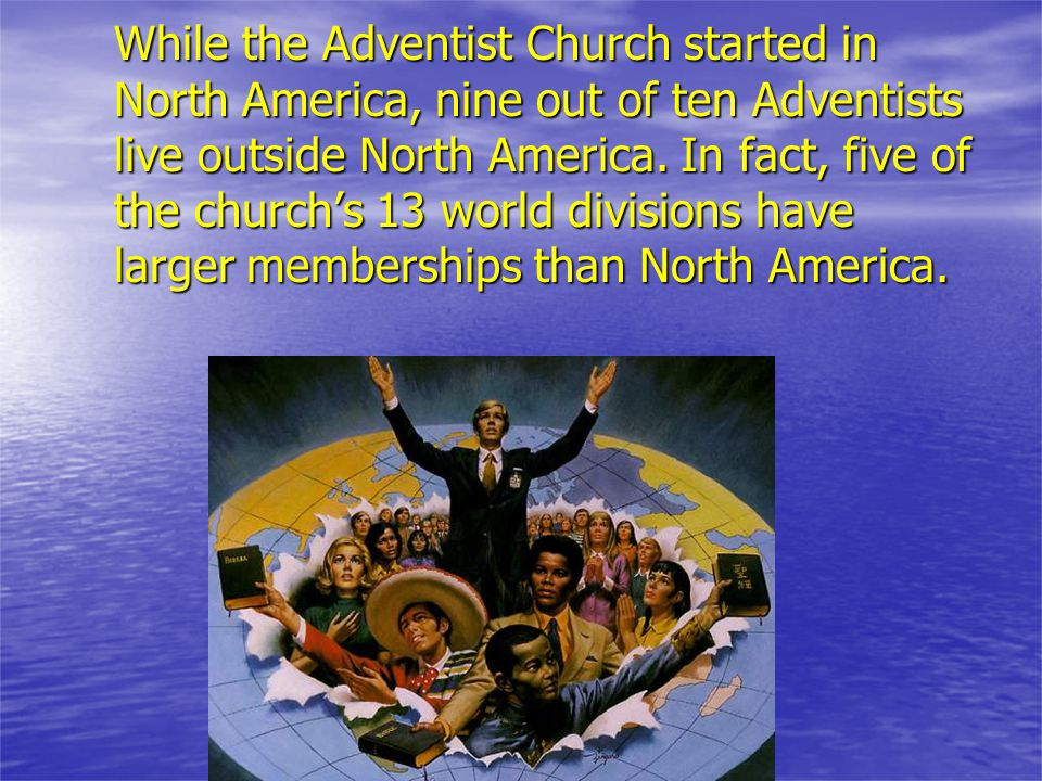 While the Adventist Church started in North America, nine out of ten Adventists live outside North America.