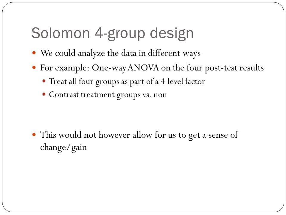 Solomon 4-group design We could analyze the data in different ways