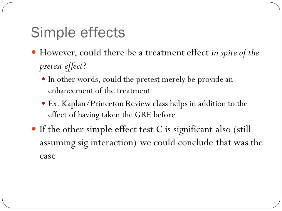 Simple effects However, could there be a treatment effect in spite of the pretest effect