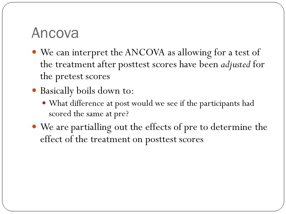 Ancova We can interpret the ANCOVA as allowing for a test of the treatment after posttest scores have been adjusted for the pretest scores.