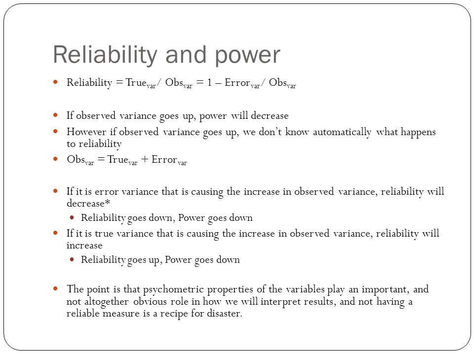 Reliability and power Reliability = Truevar/ Obsvar = 1 – Errorvar/ Obsvar. If observed variance goes up, power will decrease.