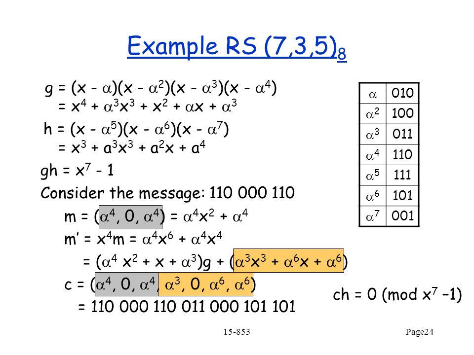 Example RS (7,3,5)8 g = (x - a)(x - a2)(x - a3)(x - a4) = x4 + a3x3 + x2 + ax + a3. h = (x - a5)(x - a6)(x - a7) = x3 + a3x3 + a2x + a4.