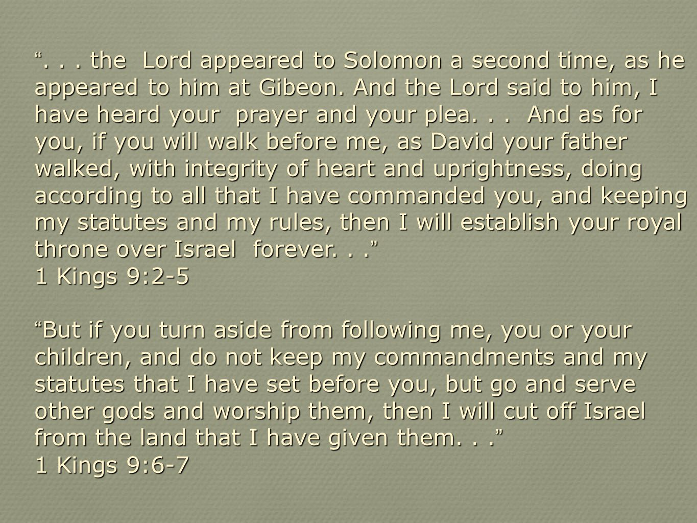. . . the Lord appeared to Solomon a second time, as he appeared to him at Gibeon. And the Lord said to him, I have heard your prayer and your plea. . . And as for you, if you will walk before me, as David your father walked, with integrity of heart and uprightness, doing according to all that I have commanded you, and keeping my statutes and my rules, then I will establish your royal throne over Israel forever. . .