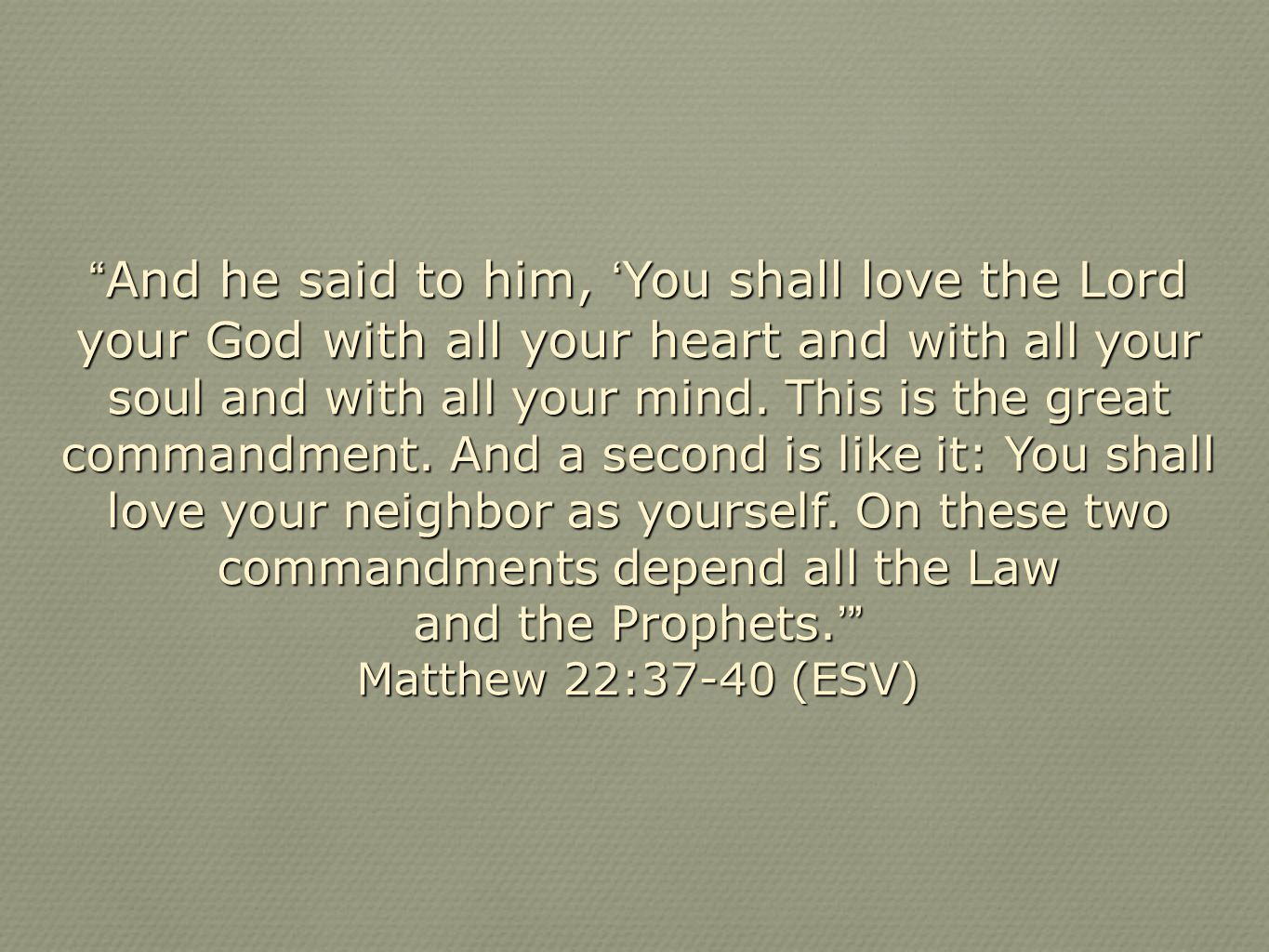And he said to him, 'You shall love the Lord your God with all your heart and with all your soul and with all your mind. This is the great commandment. And a second is like it: You shall love your neighbor as yourself. On these two commandments depend all the Law