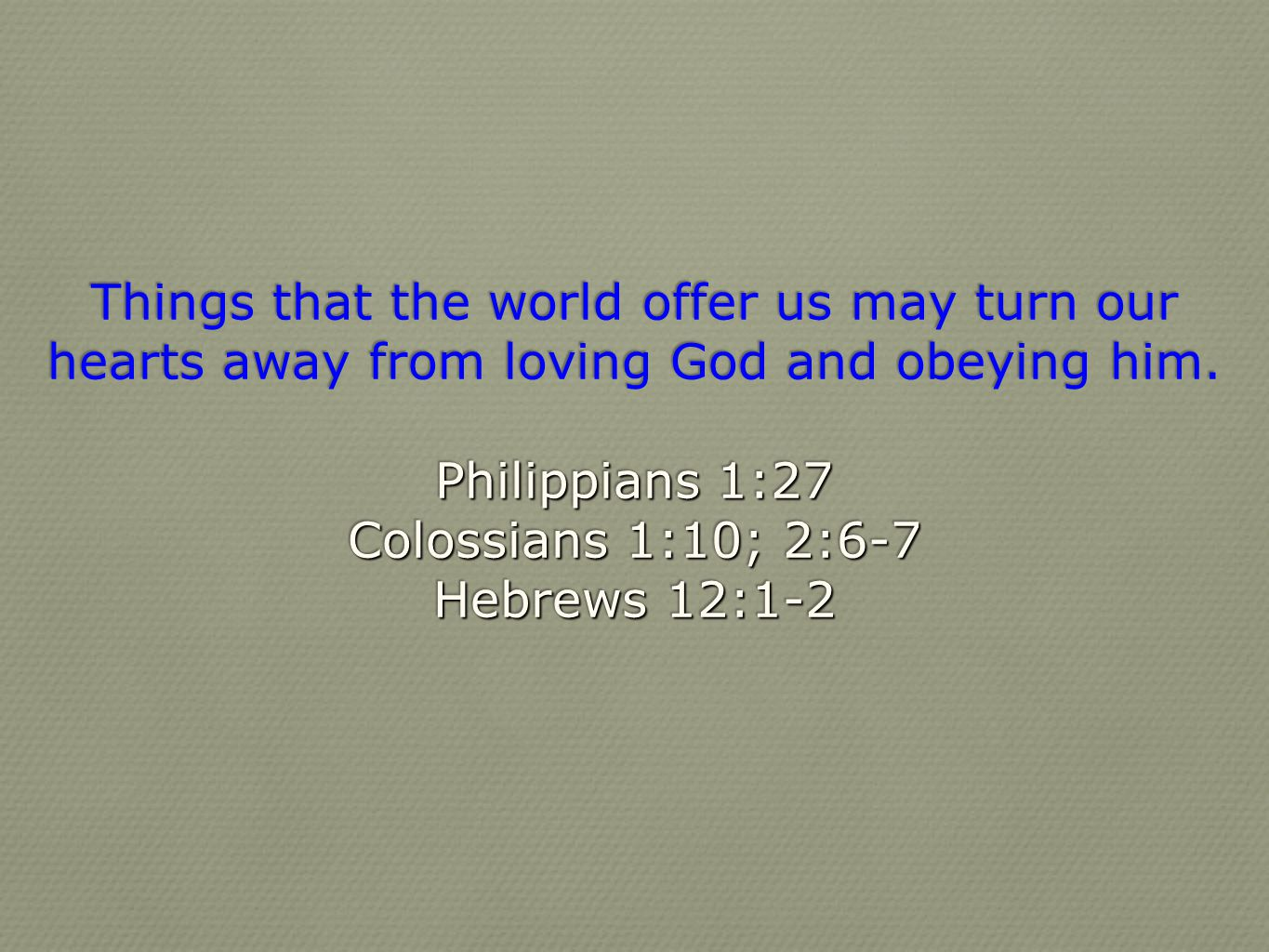 Things that the world offer us may turn our hearts away from loving God and obeying him.