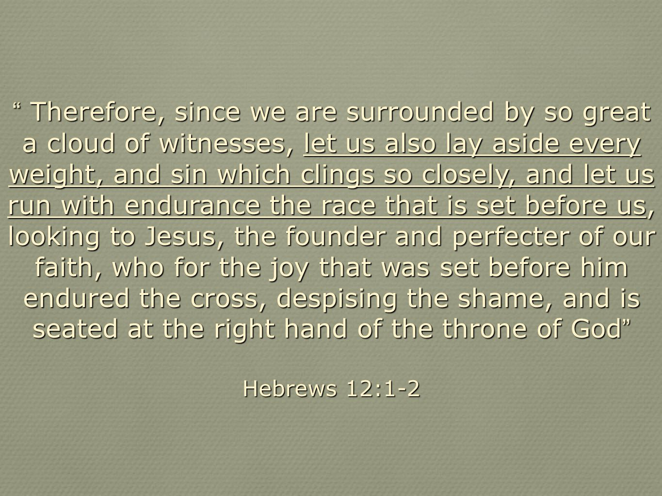 Therefore, since we are surrounded by so great a cloud of witnesses, let us also lay aside every weight, and sin which clings so closely, and let us run with endurance the race that is set before us, looking to Jesus, the founder and perfecter of our faith, who for the joy that was set before him endured the cross, despising the shame, and is seated at the right hand of the throne of God