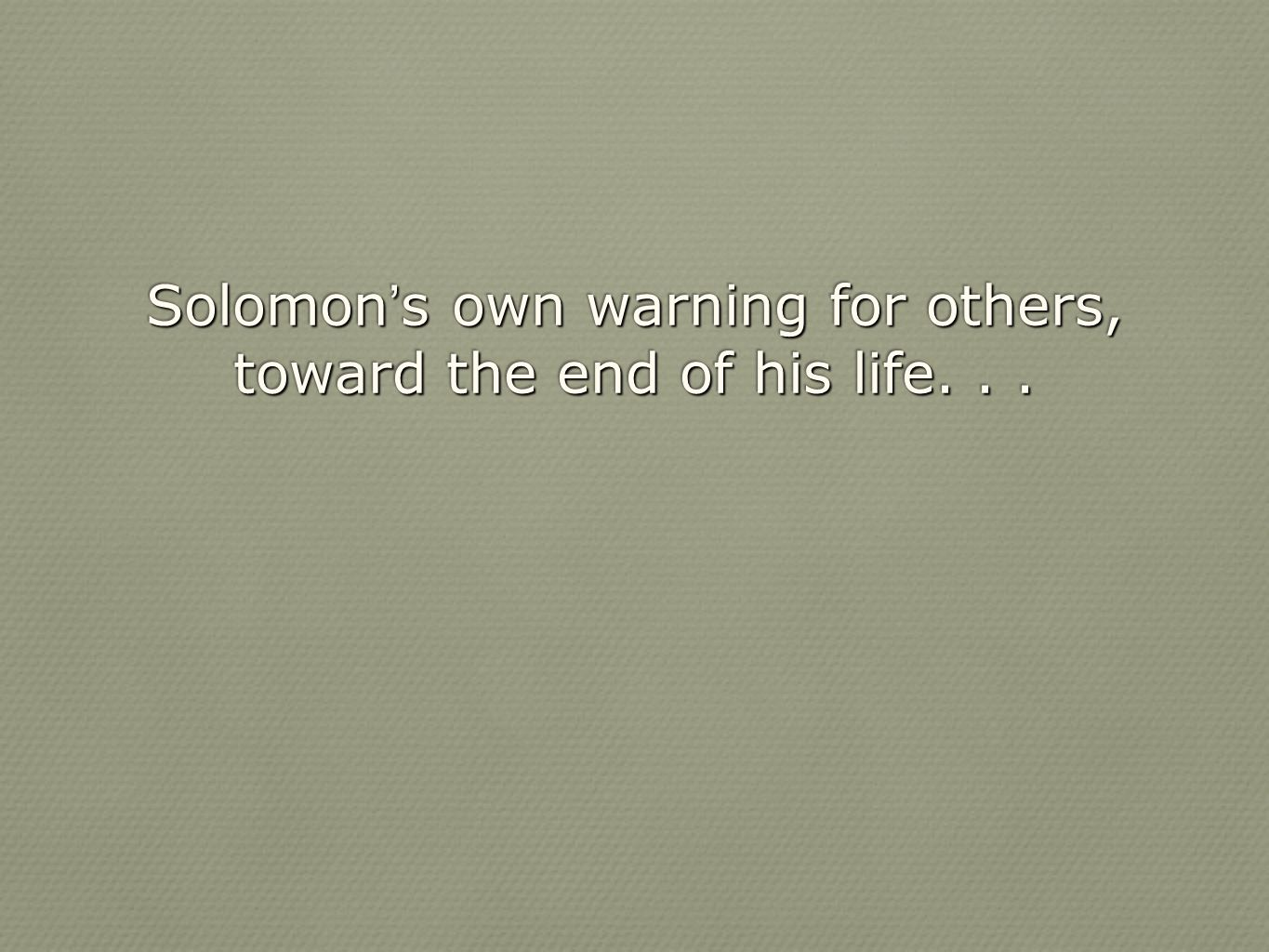 Solomon's own warning for others, toward the end of his life. . .