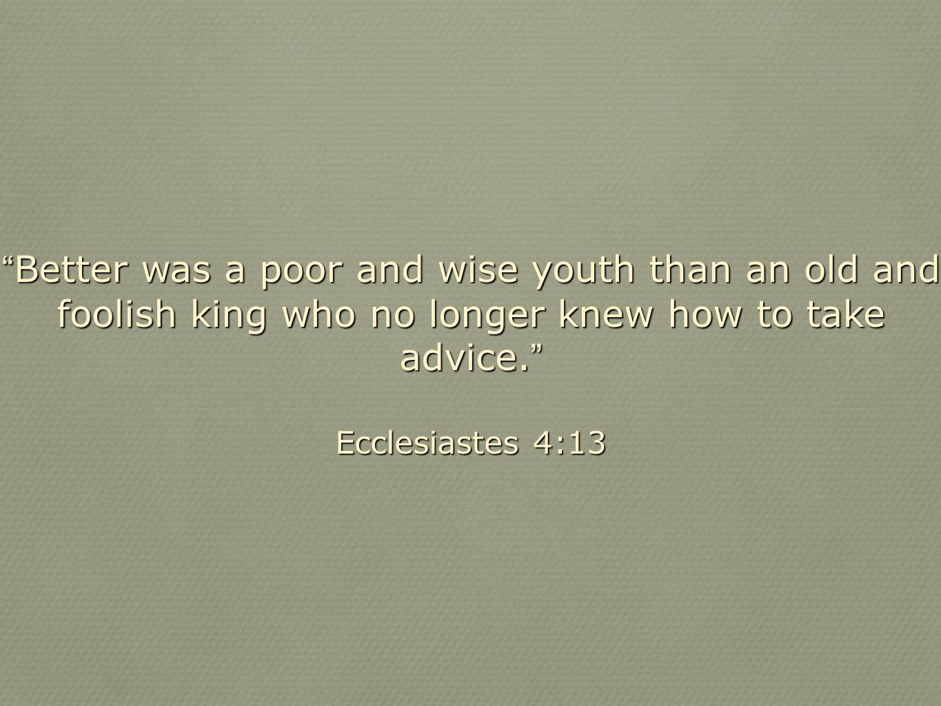 Better was a poor and wise youth than an old and foolish king who no longer knew how to take advice.