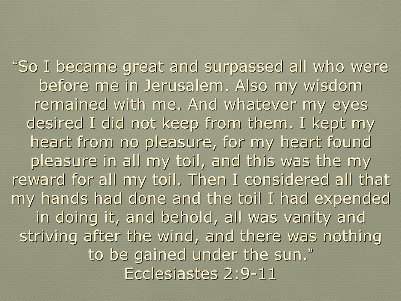 So I became great and surpassed all who were before me in Jerusalem